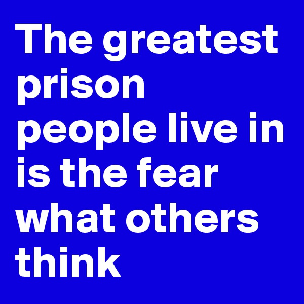 The greatest prison people live in is the fear what others think