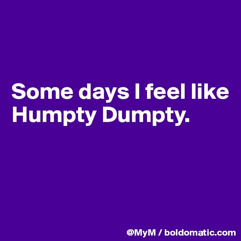 Some days I feel like Humpty Dumpty.