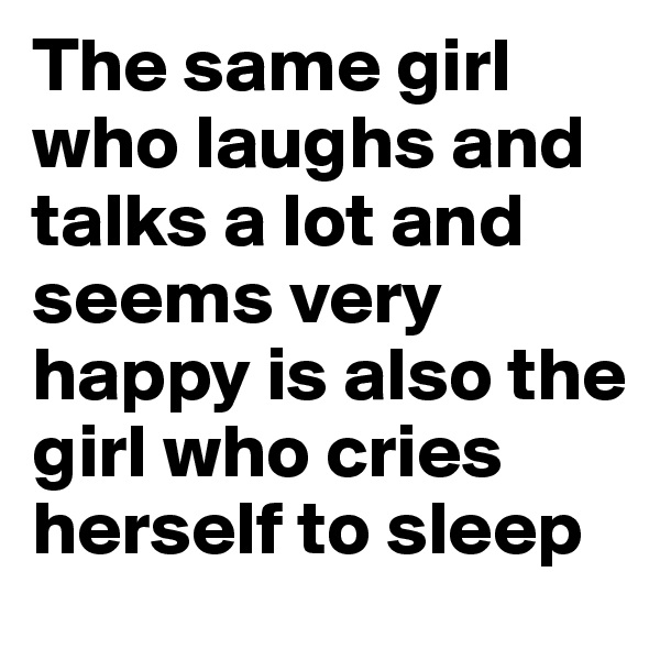 The same girl who laughs and talks a lot and seems very happy is also the girl who cries herself to sleep