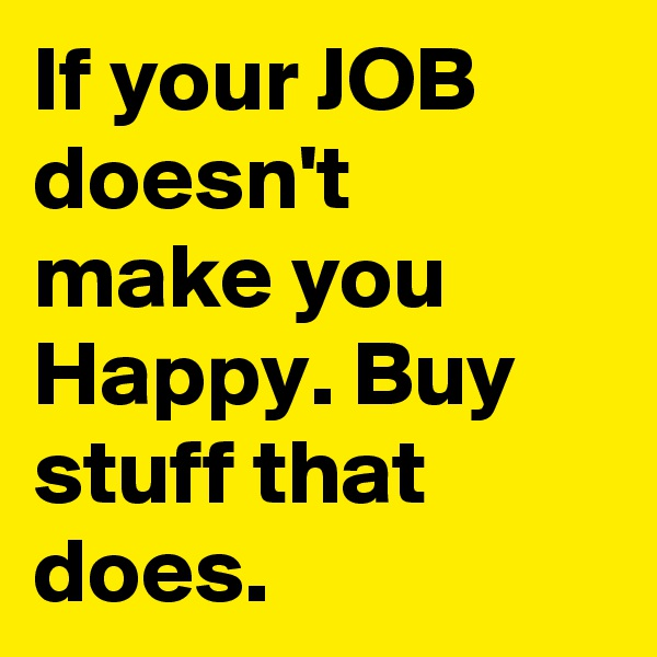 If your JOB doesn't make you Happy. Buy stuff that does.