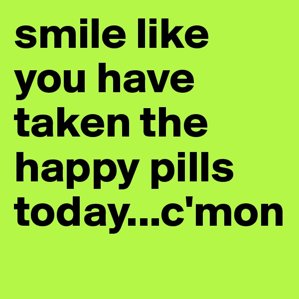 smile like you have taken the happy pills today...c'mon