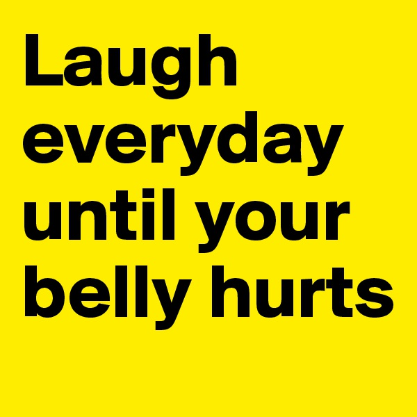 Laugh everyday until your belly hurts