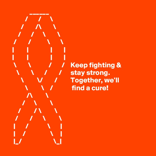 ______             /       /      \                   /        /\        \        /       /      \        \     /        /           \       \    |         |               |        |        |         |               |        |      \        \            /       /    Keep fighting &       \        \       /        /      stay strong.          \         \/        /         Together, we'll              \         \    /             find a cure!              /\         \            /      \         \        /         / \         \      /        /       \         \     |       /             \       |              |     /                 \     |     |_/                      \_|