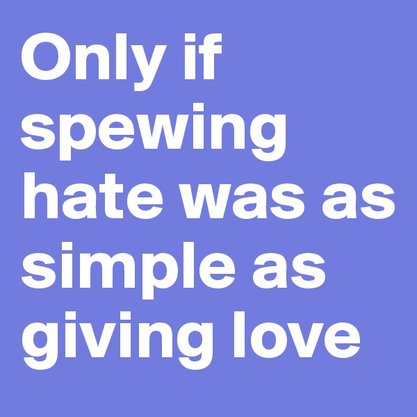 Only if spewing hate was as simple as giving love