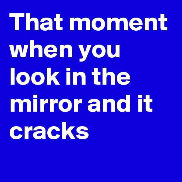 That moment when you look in the mirror and it cracks
