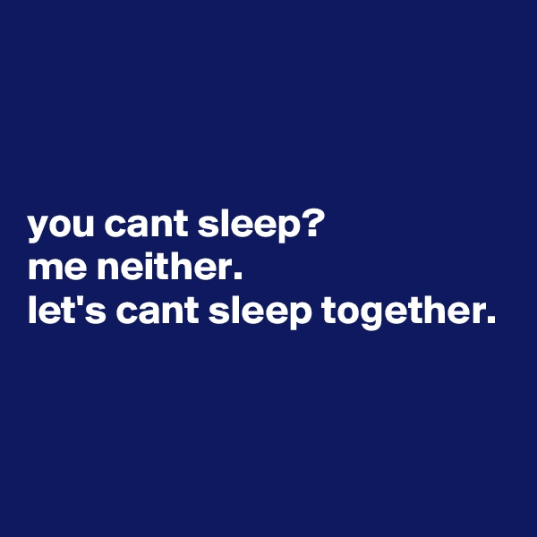 you cant sleep? me neither. let's cant sleep together.
