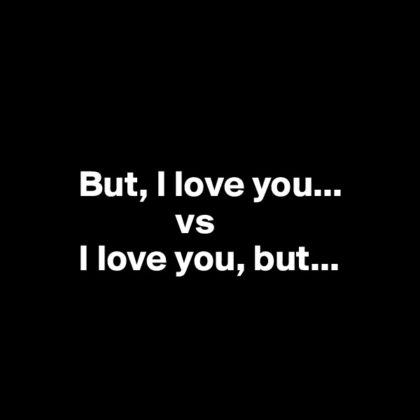 But, I love you...                      vs         I love you, but...