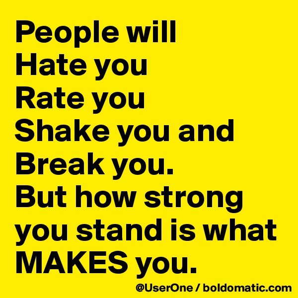 People will Hate you Rate you Shake you and Break you. But how strong you stand is what MAKES you.