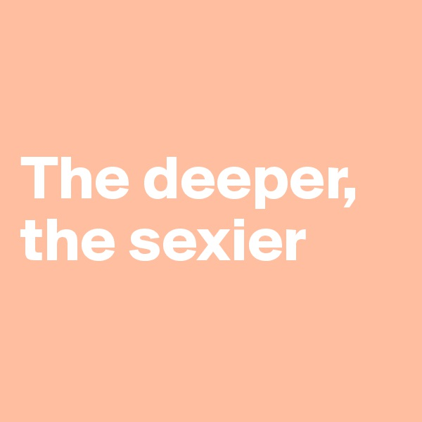 The deeper,  the sexier