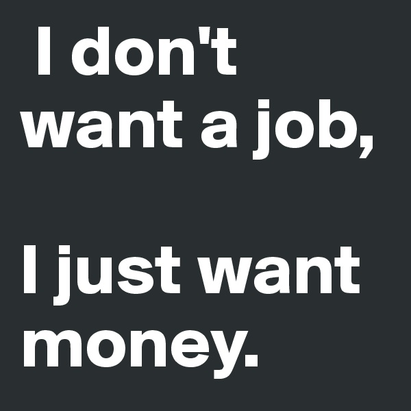 I don't want a job,   I just want money.