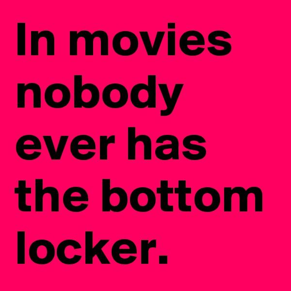 In movies nobody ever has the bottom locker.