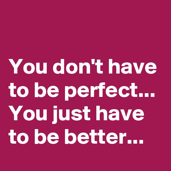 You don't have to be perfect... You just have to be better...