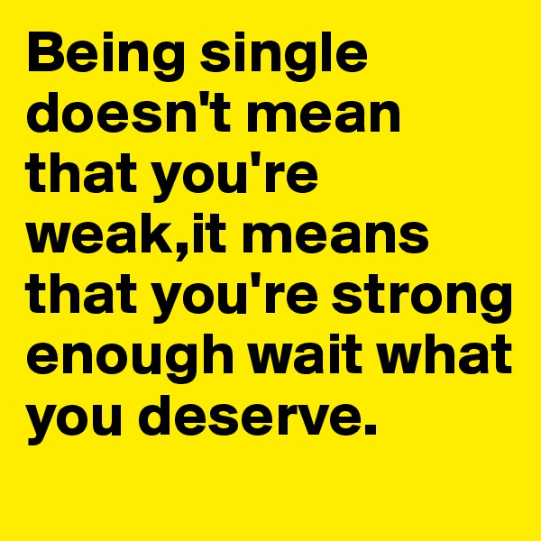 Being single doesn't mean that you're weak,it means that you're strong enough wait what you deserve.