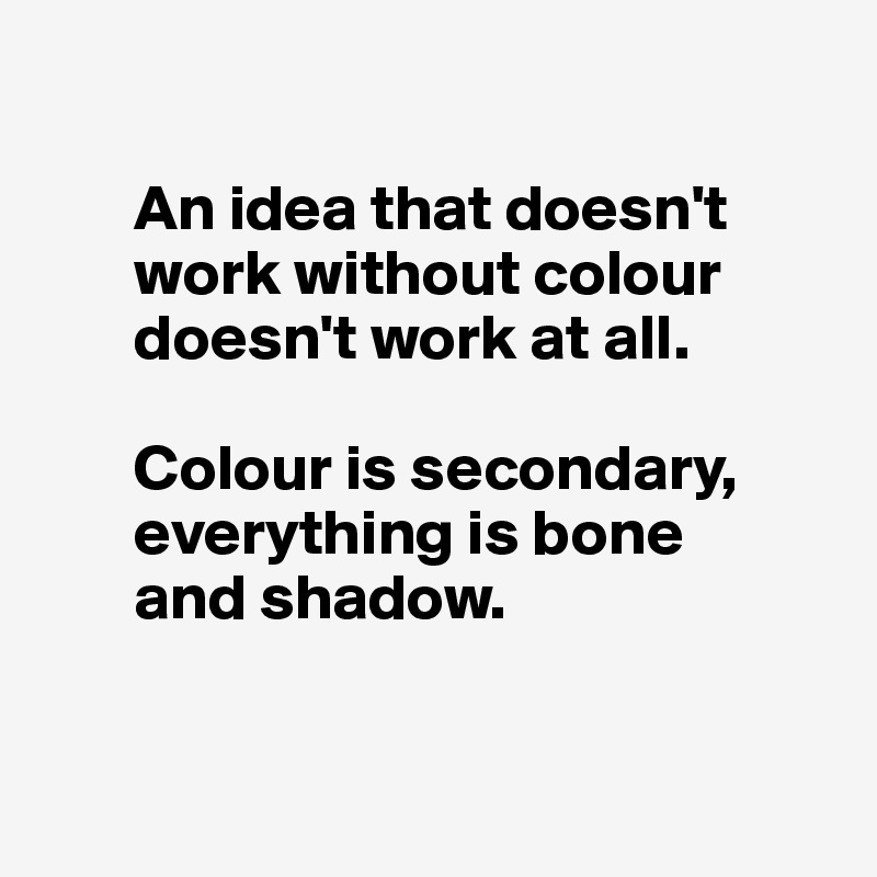 An idea that doesn't            work without colour         doesn't work at all.          Colour is secondary,         everything is bone         and shadow.