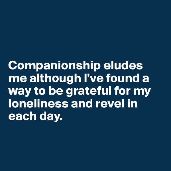 Companionship eludes me although I've found a way to be grateful for my loneliness and revel in each day.