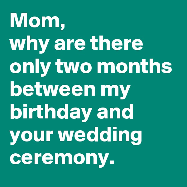Mom, why are there only two months between my birthday and your wedding ceremony.