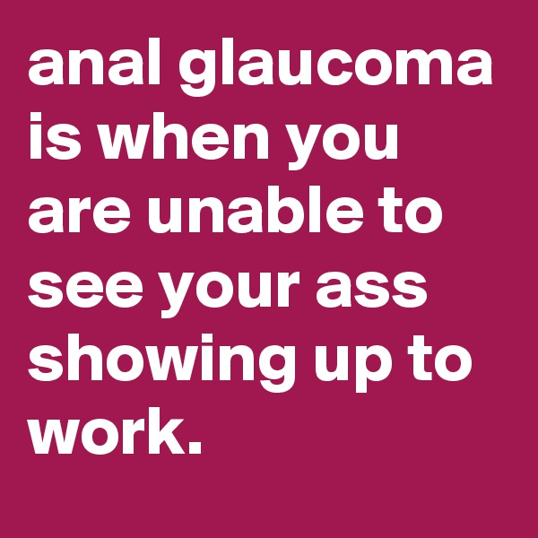 anal glaucoma is when you are unable to see your ass showing up to work.