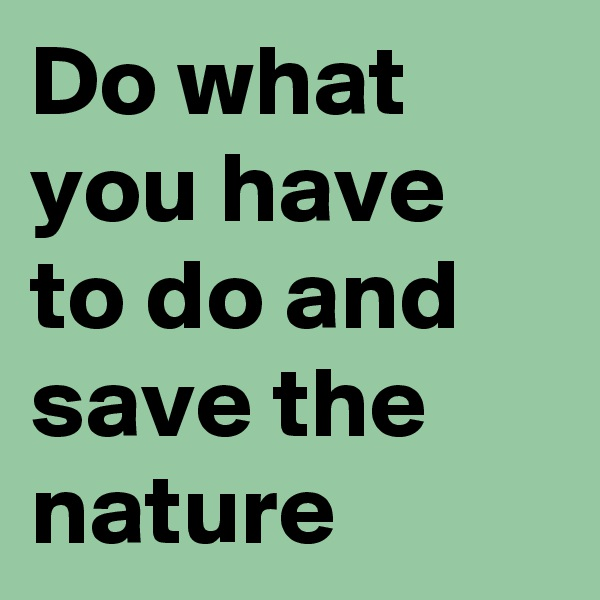 Do what you have to do and save the nature
