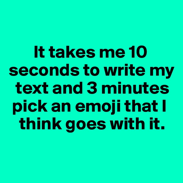 It takes me 10 seconds to write my     text and 3 minutes       pick an emoji that I      think goes with it.