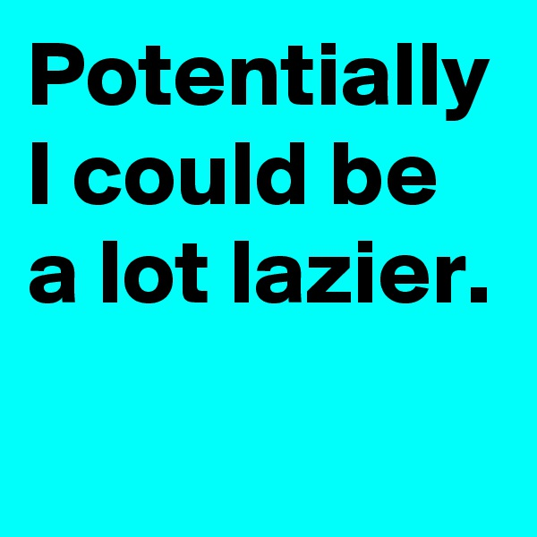 Potentially I could be a lot lazier.