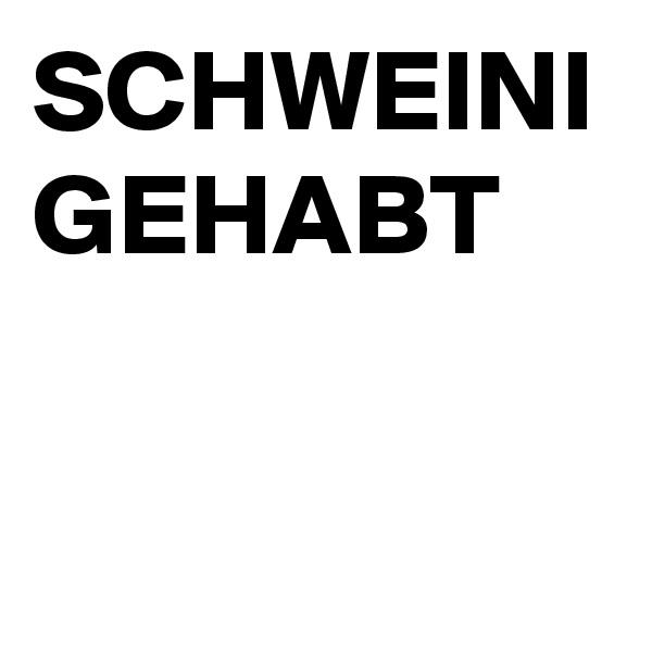 SCHWEINI GEHABT