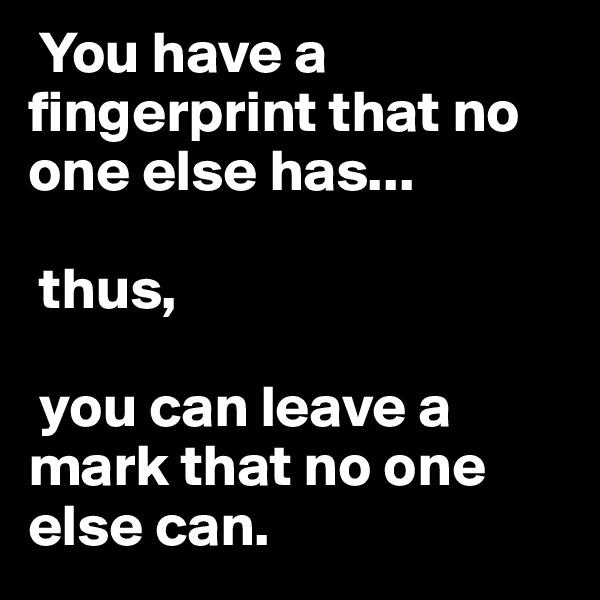 You have a fingerprint that no one else has...   thus,   you can leave a mark that no one else can.