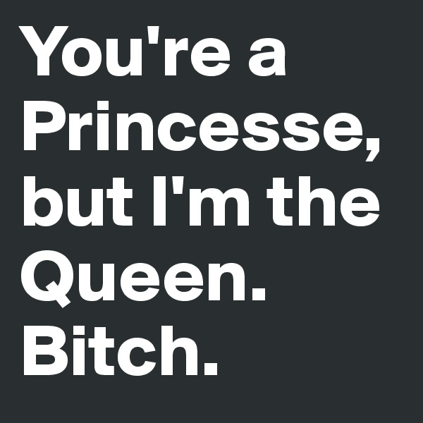 You're a Princesse, but I'm the Queen. Bitch.