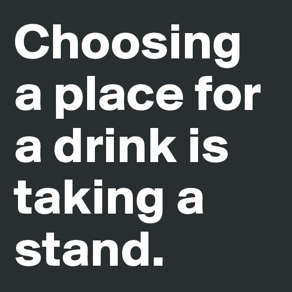 Choosing a place for a drink is taking a stand.