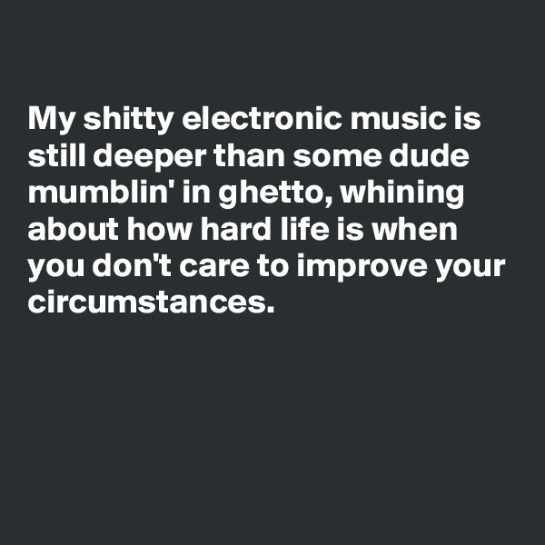 My shitty electronic music is still deeper than some dude mumblin' in ghetto, whining about how hard life is when you don't care to improve your circumstances.