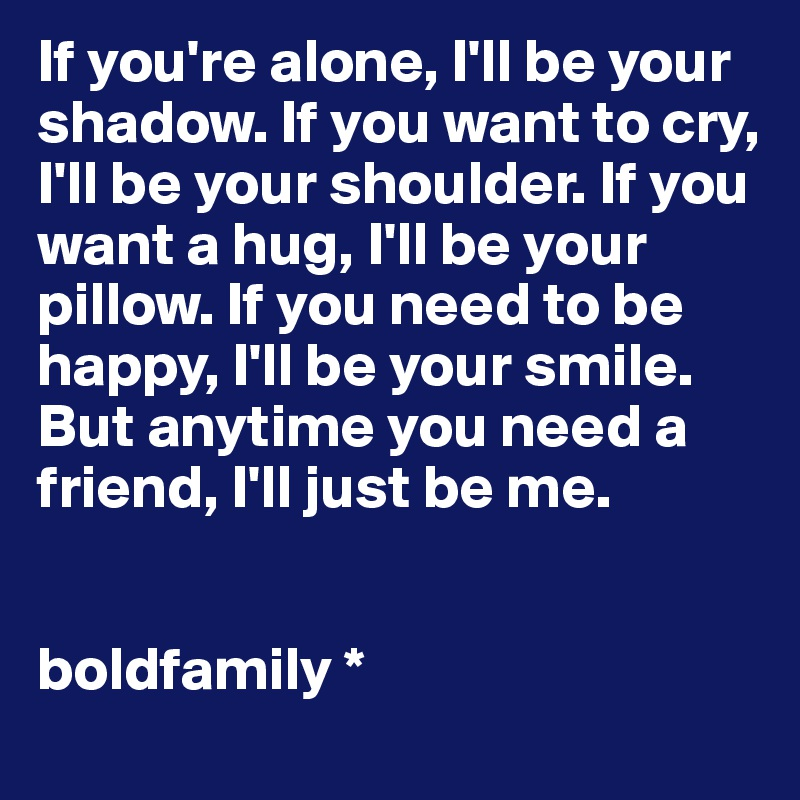 If you're alone, I'll be your shadow. If you want to cry, I'll be your shoulder. If you want a hug, I'll be your pillow. If you need to be happy, I'll be your smile. But anytime you need a friend, I'll just be me.   boldfamily *