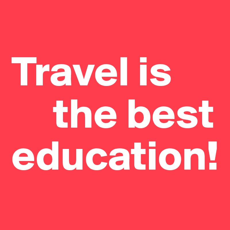 Travel is      the best education!