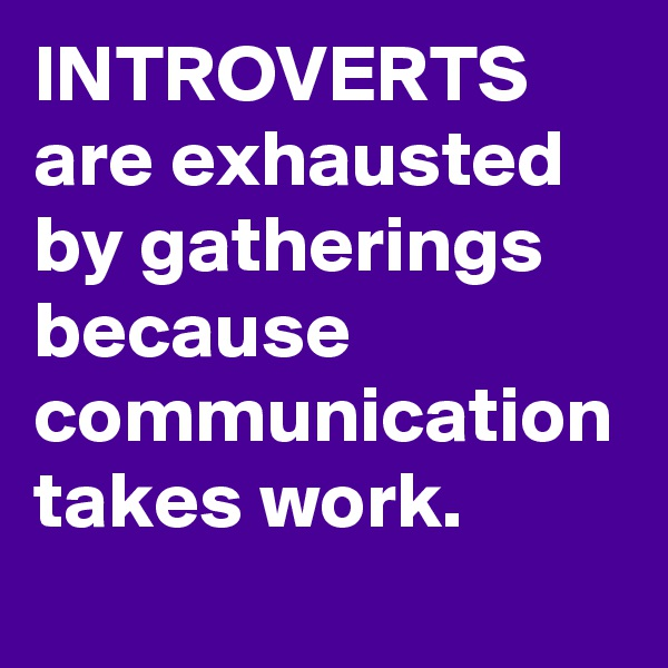 INTROVERTS are exhausted by gatherings because communication takes work.