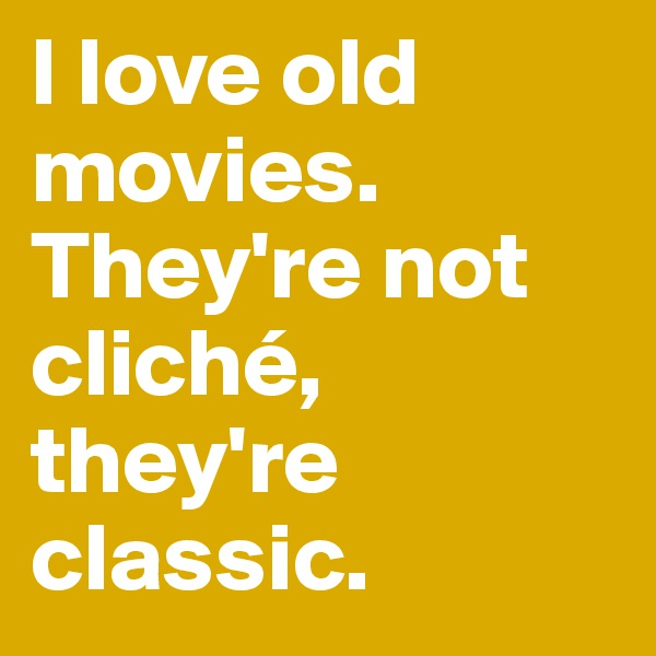 I love old movies. They're not cliché, they're classic.