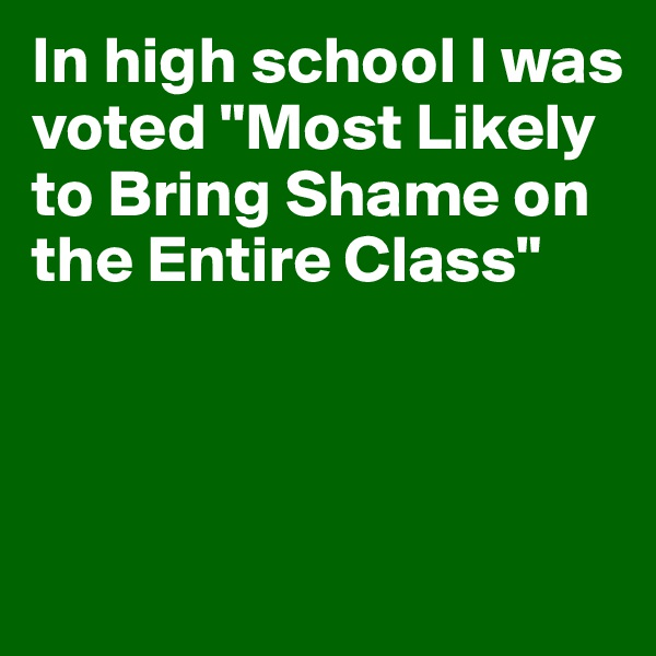 "In high school I was voted ""Most Likely to Bring Shame on the Entire Class"""