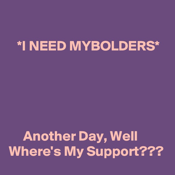 *I NEED MYBOLDERS*           Another Day, Well Where's My Support???