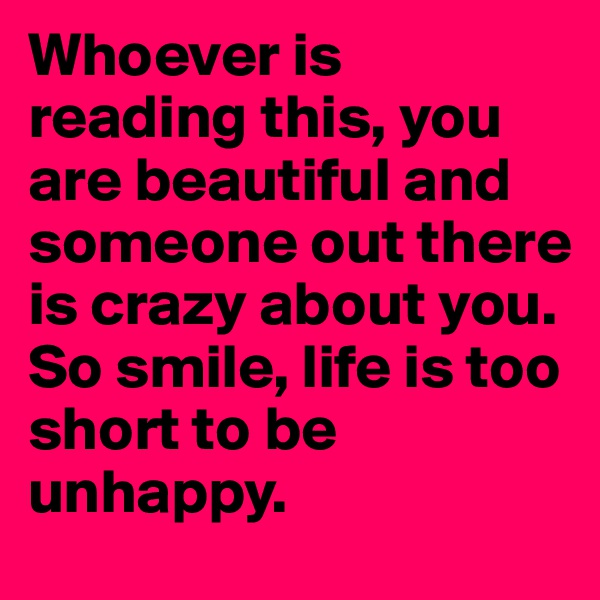 Whoever is reading this, you are beautiful and someone out there is crazy about you. So smile, life is too short to be unhappy.