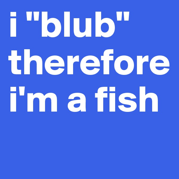 "i ""blub"" therefore i'm a fish"