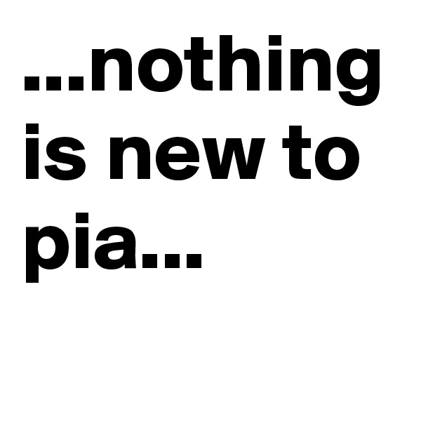 ...nothing is new to pia...