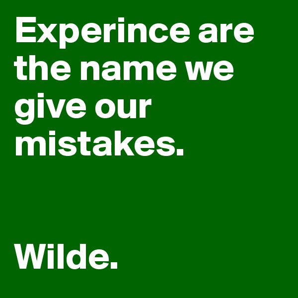 Experince are the name we give our mistakes.    Wilde.