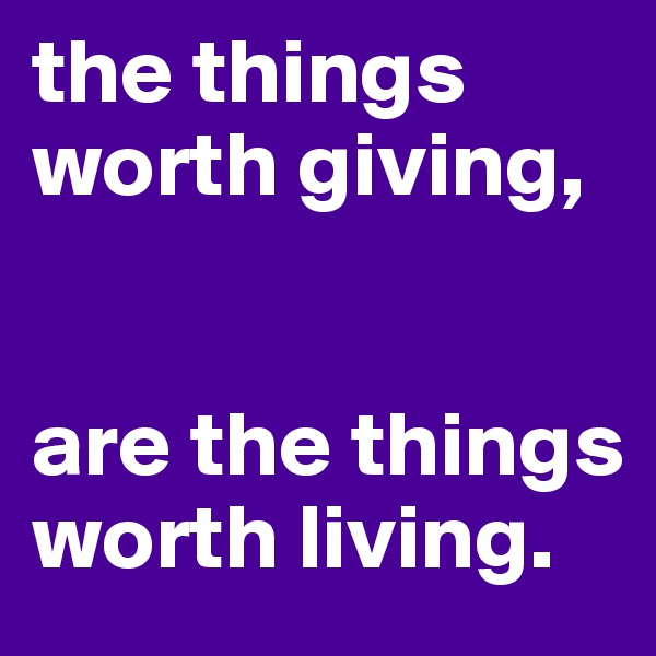 the things worth giving,    are the things worth living.