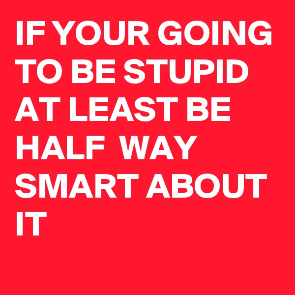IF YOUR GOING TO BE STUPID AT LEAST BE HALF  WAY SMART ABOUT IT