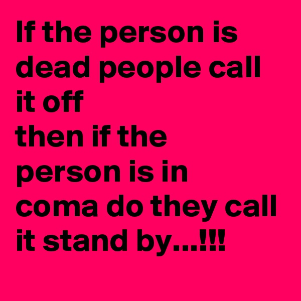 If the person is dead people call it off then if the person is in coma do they call it stand by...!!!