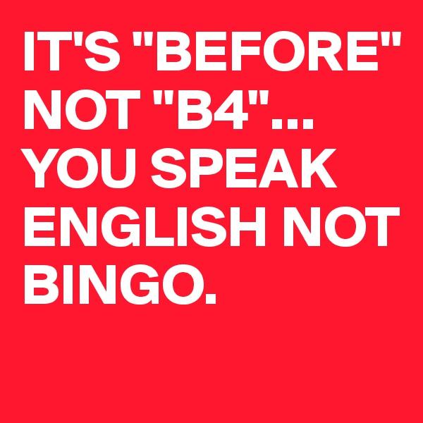 "IT'S ""BEFORE"" NOT ""B4""... YOU SPEAK ENGLISH NOT BINGO."