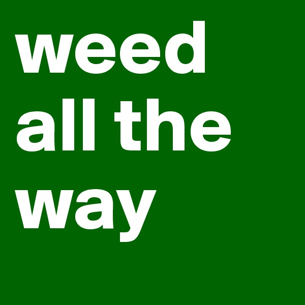 weed all the way