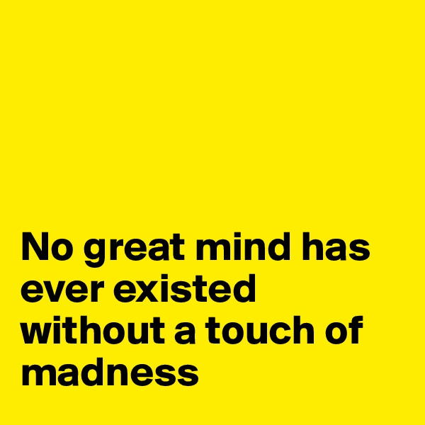 No great mind has ever existed without a touch of madness