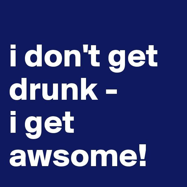 i don't get drunk -  i get awsome!