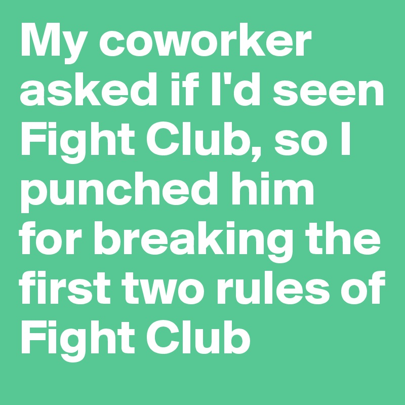 My coworker asked if I'd seen Fight Club, so I punched him for breaking the first two rules of Fight Club
