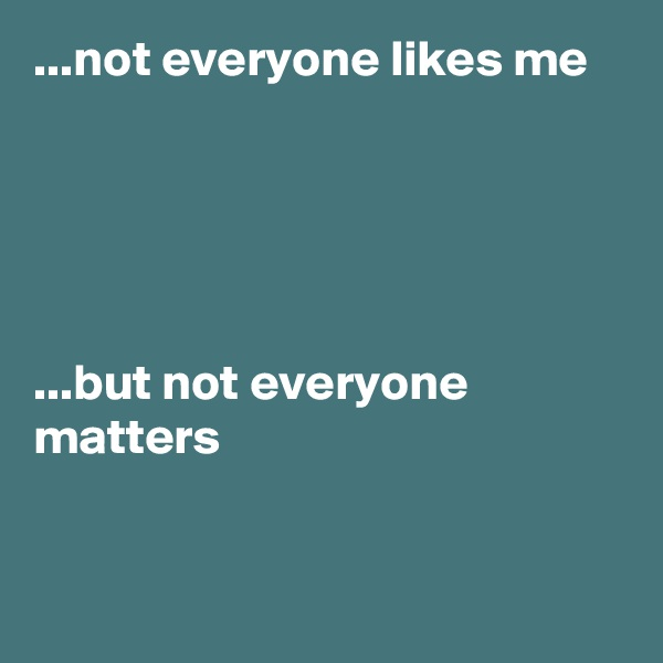 ...not everyone likes me       ...but not everyone      matters