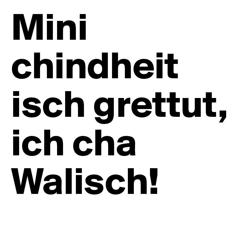 Mini chindheit isch grettut, ich cha Walisch!