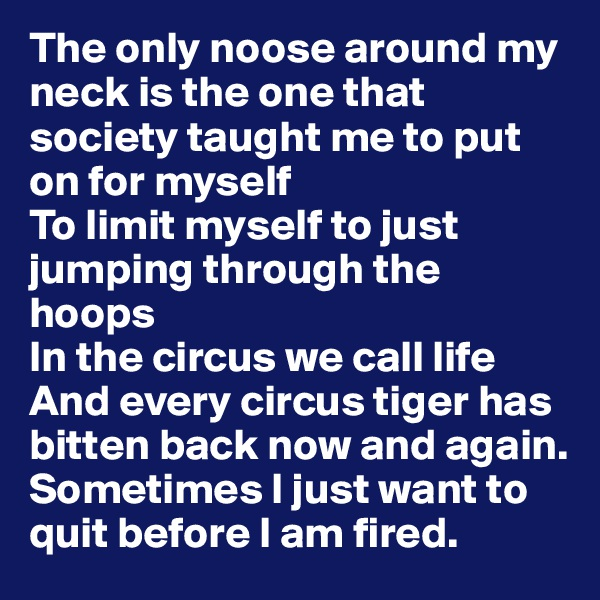 The only noose around my neck is the one that society taught me to put on for myself To limit myself to just jumping through the hoops In the circus we call life And every circus tiger has bitten back now and again. Sometimes I just want to quit before I am fired.